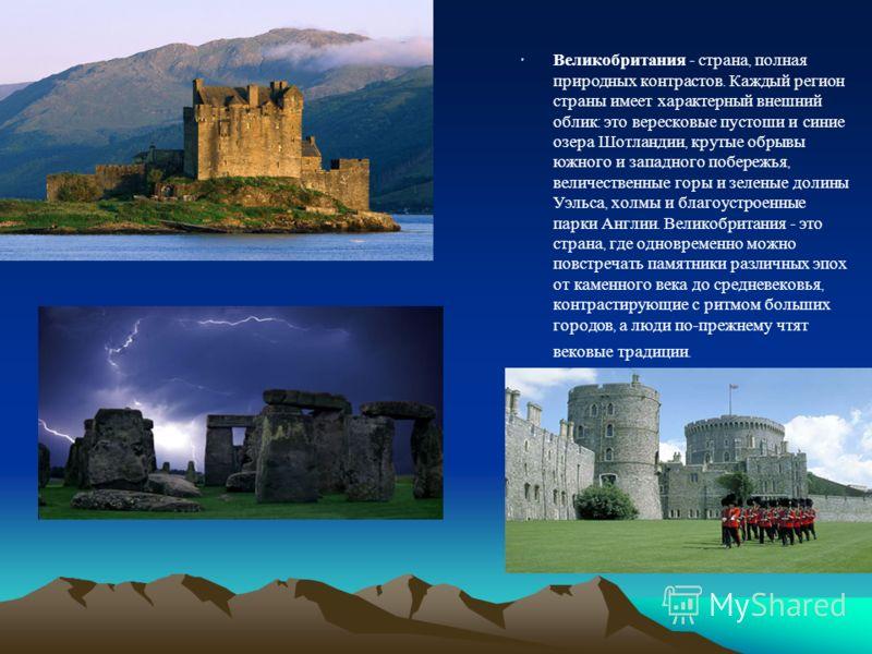 Великобритания - страна, полная природных контрастов. Каждый регион страны имеет характерный внешний облик : это вересковые пустоши и синие озера Шотландии, крутые обрывы южного и западного побережья, величественные горы и зеленые долины Уэльса, холм