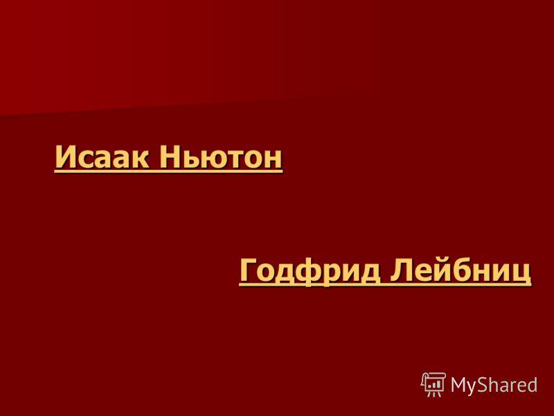 Исаак Ньютон Исаак Ньютон Годфрид Лейбниц Годфрид Лейбниц