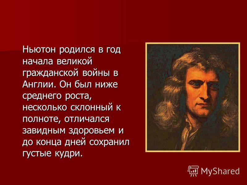 Ньютон родился в год начала великой гражданской войны в Англии. Он был ниже среднего роста, несколько склонный к полноте, отличался завидным здоровьем и до конца дней сохранил густые кудри.