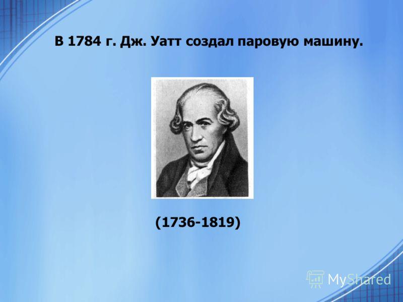 В 1784 г. Дж. Уатт создал паровую машину. (1736-1819)