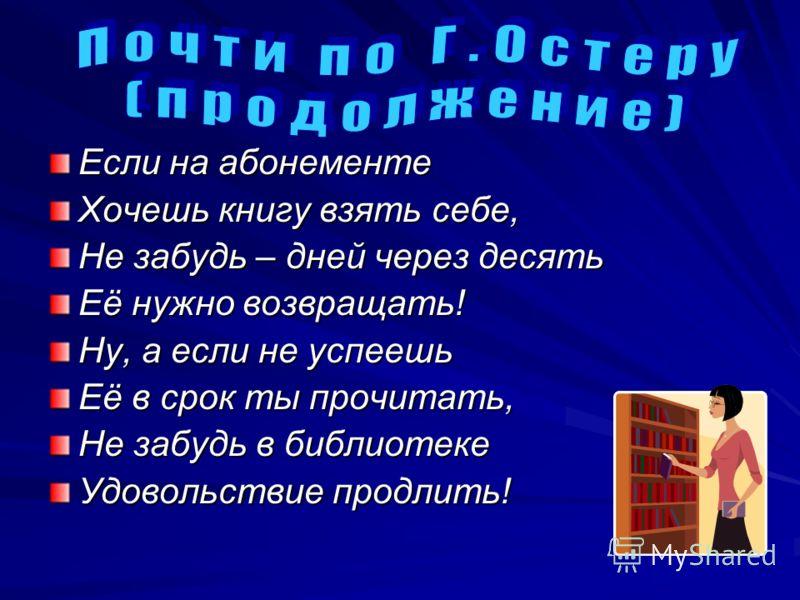 Если на абонементе Хочешь книгу взять себе, Не забудь – дней через десять Её нужно возвращать! Ну, а если не успеешь Её в срок ты прочитать, Не забудь в библиотеке Удовольствие продлить!
