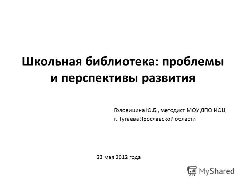 Школьная библиотека: проблемы и перспективы развития Головицина Ю.Б., методист МОУ ДПО ИОЦ г. Тутаева Ярославской области 23 мая 2012 года