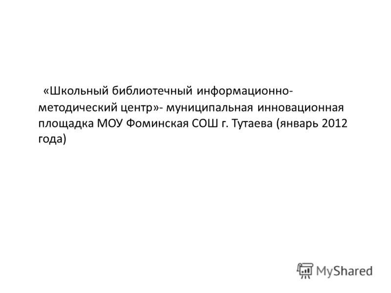 «Школьный библиотечный информационно- методический центр»- муниципальная инновационная площадка МОУ Фоминская СОШ г. Тутаева (январь 2012 года)