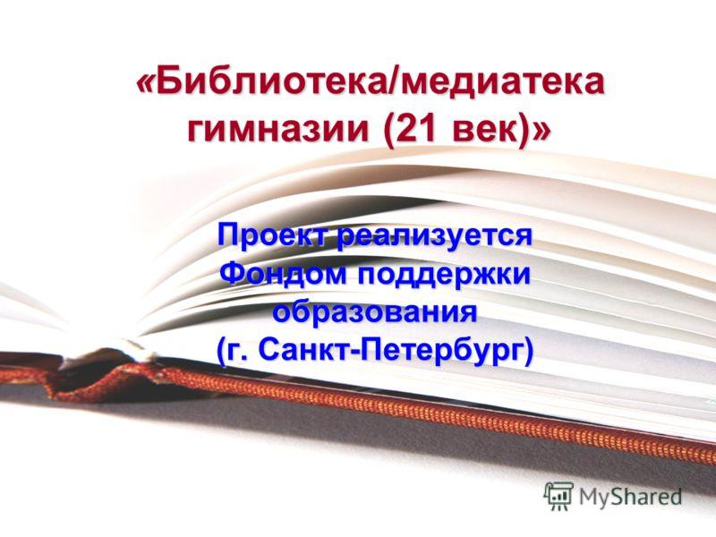 «Библиотека/медиатека гимназии (21 век)» Проект реализуется Фондом поддержки образования (г. Санкт-Петербург)