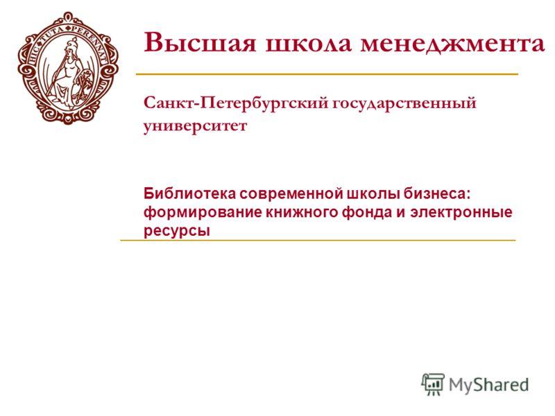 Высшая школа менеджмента Санкт-Петербургский государственный университет Библиотека современной школы бизнеса: формирование книжного фонда и электронные ресурсы