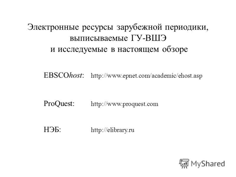 EBSCOhost: http://www.epnet.com/academic/ehost.asp ProQuest: http://www.proquest.com НЭБ: http://elibrary.ru Электронные ресурсы зарубежной периодики, выписываемые ГУ-ВШЭ и исследуемые в настоящем обзоре
