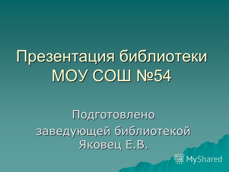 Презентация библиотеки МОУ СОШ 54 Подготовлено заведующей библиотекой Яковец Е.В.
