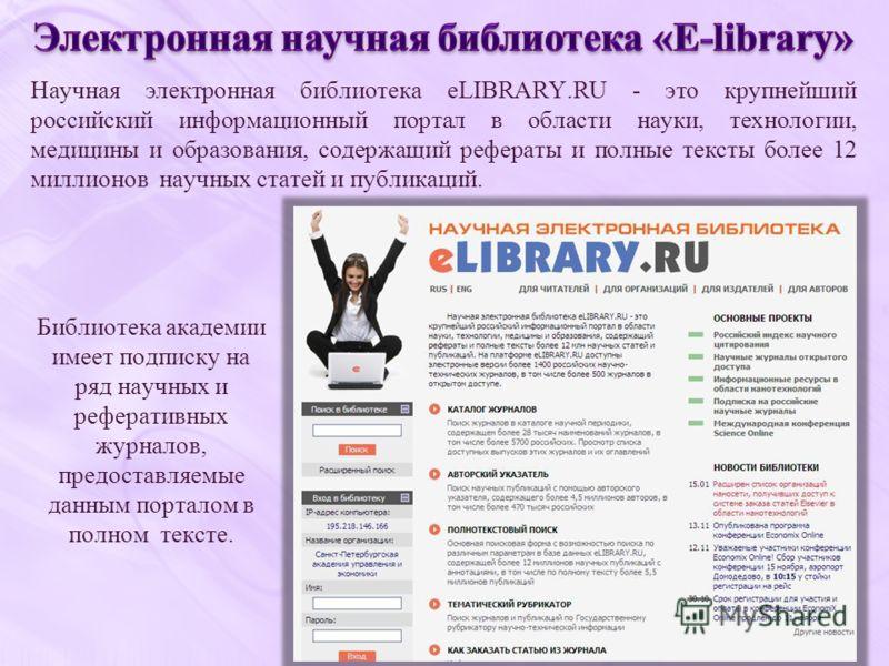 Библиотека академии имеет подписку на ряд научных и реферативных журналов, предоставляемые данным порталом в полном тексте. Научная электронная библиотека eLIBRARY.RU - это крупнейший российский информационный портал в области науки, технологии, меди