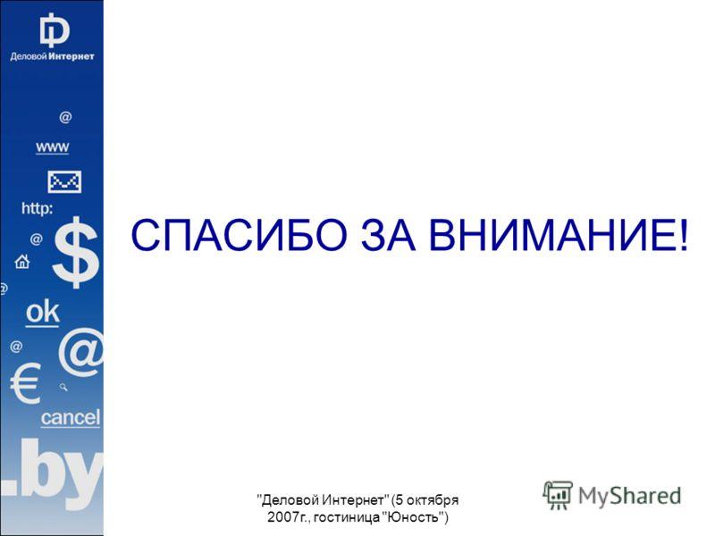 Деловой Интернет (5 октября 2007г., гостиница Юность) СПАСИБО ЗА ВНИМАНИЕ!
