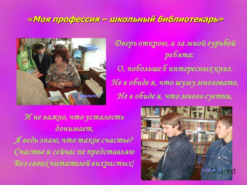 «Моя профессия – школьный библиотекарь» Дверь открою, а за мной гурьбой ребята: О, побольше б интересных книг. Не в обиде я, что шуму многовато, Не в обиде я, что много суетни, И не важно, что усталость донимает, Я ведь знаю, что такое счастье? Счаст