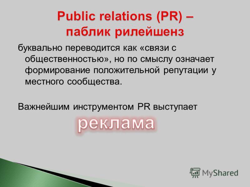 буквально переводится как «связи с общественностью», но по смыслу означает формирование положительной репутации у местного сообщества. Важнейшим инструментом PR выступает