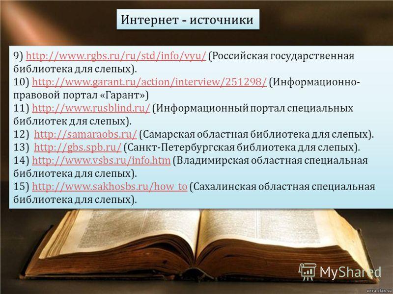 9) http://www.rgbs.ru/ru/std/info/vyu/ ( Российская государственная библиотека для слепых ).http://www.rgbs.ru/ru/std/info/vyu/ 10) http://www.garant.ru/action/interview/251298/ ( Информационно - правовой портал « Гарант »)http://www.garant.ru/action