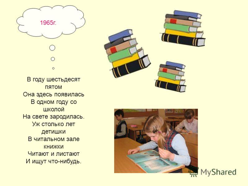 В году шестьдесят пятом Она здесь появилась В одном году со школой На свете зародилась. Уж столько лет детишки В читальном зале книжки Читают и листают И ищут что-нибудь. 1965г.