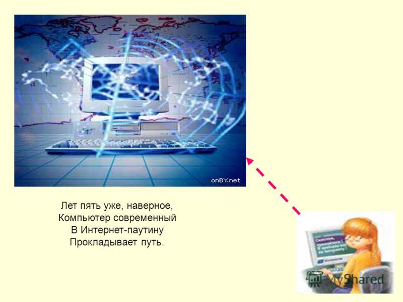 Лет пять уже, наверное, Компьютер современный В Интернет-паутину Прокладывает путь.