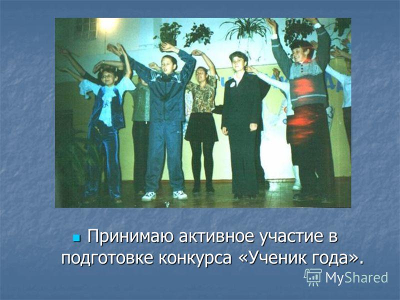 Принимаю активное участие в подготовке конкурса «Ученик года». Принимаю активное участие в подготовке конкурса «Ученик года».