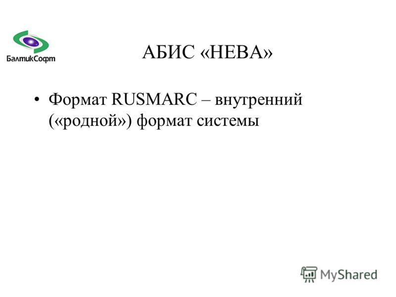 АБИС «НЕВА» Формат RUSMARC – внутренний («родной») формат системы