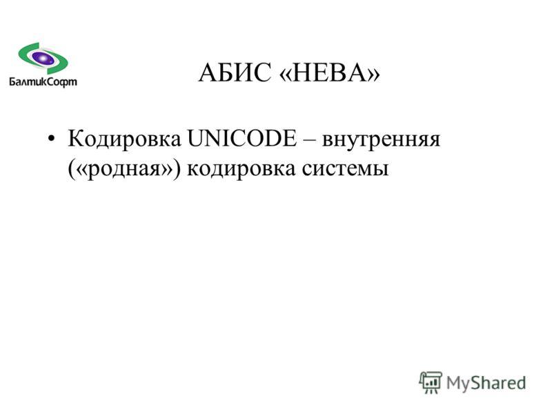 АБИС «НЕВА» Кодировка UNICODE – внутренняя («родная») кодировка системы