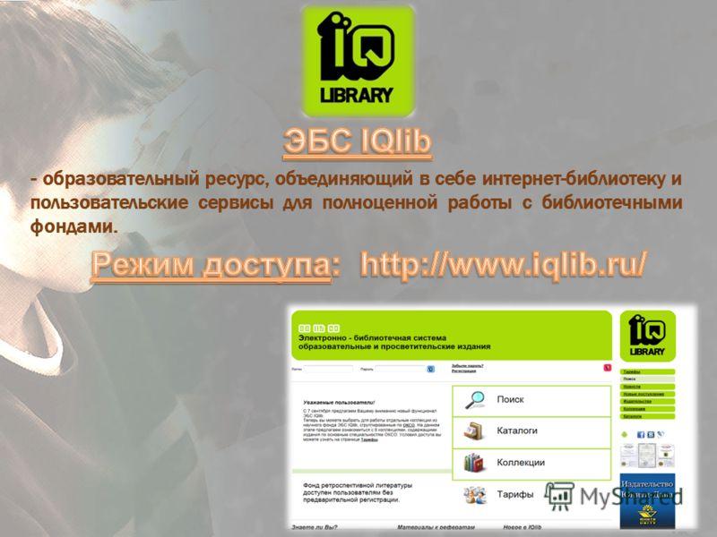 - образовательный ресурс, объединяющий в себе интернет-библиотеку и пользовательские сервисы для полноценной работы с библиотечными фондами.
