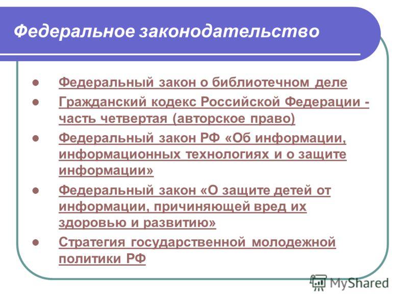 Федеральное законодательство Федеральный закон о библиотечном деле Гражданский кодекс Российской Федерации - часть четвертая (авторское право) Гражданский кодекс Российской Федерации - часть четвертая (авторское право) Федеральный закон РФ «Об информ