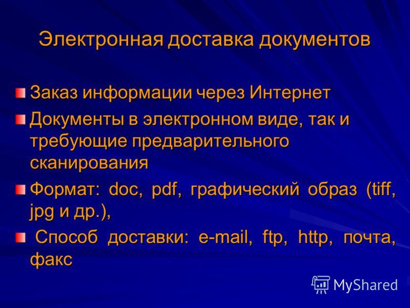 Электронная доставка документов Заказ информации через Интернет Документы в электронном виде, так и требующие предварительного сканирования Формат: doc, pdf, графический образ (tiff, jpg и др.), Способ доставки: e-mail, ftp, http, почта, факс Способ