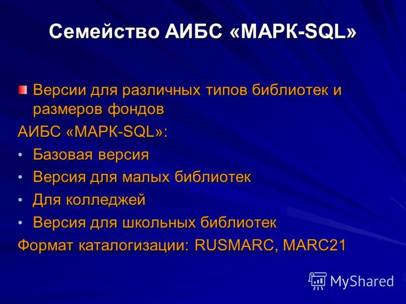 Семейство АИБС «МАРК-SQL» Версии для различных типов библиотек и размеров фондов АИБС «МАРК-SQL»: Базовая версия Базовая версия Версия для малых библиотек Версия для малых библиотек Для колледжей Для колледжей Версия для школьных библиотек Версия для