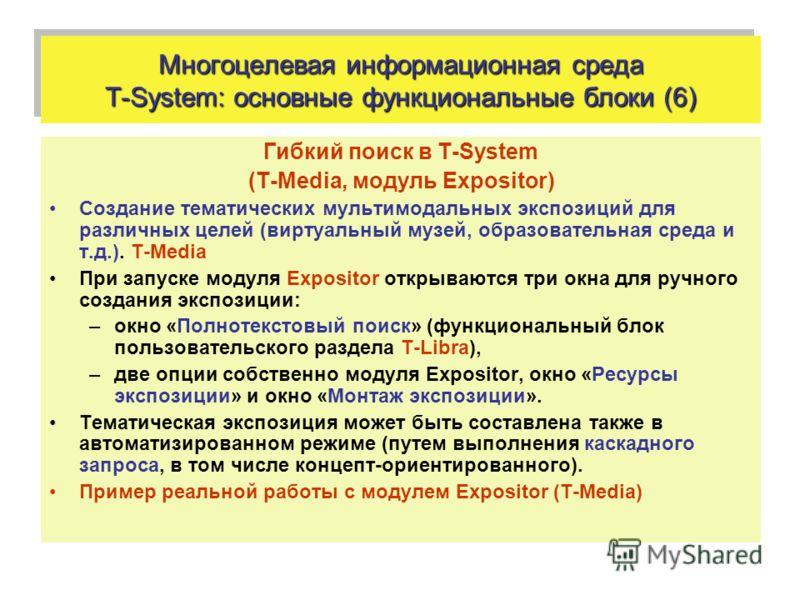 Многоцелевая информационная среда T-System: основные функциональные блоки (6) Гибкий поиск в T-System (T-Media, модуль Expositor) Создание тематических мультимодальных экспозиций для различных целей (виртуальный музей, образовательная среда и т.д.).