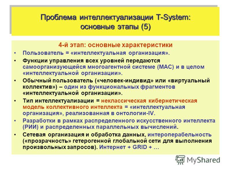 Проблема интеллектуализации T-System: основные этапы (5) 4-й этап: основные характеристики Пользователь = «интеллектуальная организация». Функции управления всех уровней передаются самоорганизующейся многоагентной системе (МАС) и в целом «интеллектуа
