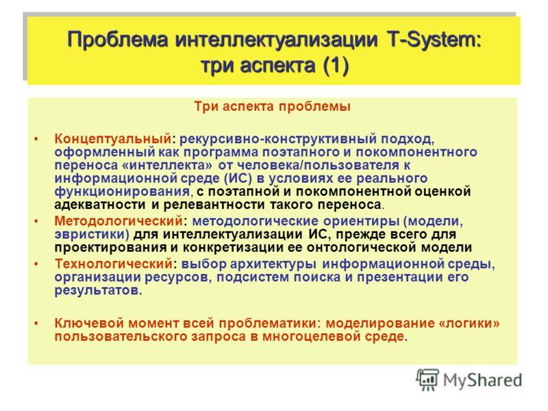 Проблема интеллектуализации T-System: три аспекта (1) Три аспекта проблемы Концептуальный: рекурсивно-конструктивный подход, оформленный как программа поэтапного и покомпонентного переноса «интеллекта» от человека/пользователя к информационной среде
