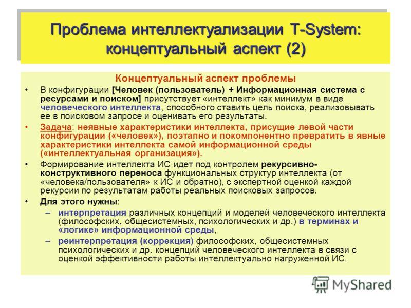 Проблема интеллектуализации T-System: концептуальный аспект (2) Концептуальный аспект проблемы В конфигурации [Человек (пользователь) + Информационная система с ресурсами и поиском] присутствует «интеллект» как минимум в виде человеческого интеллекта