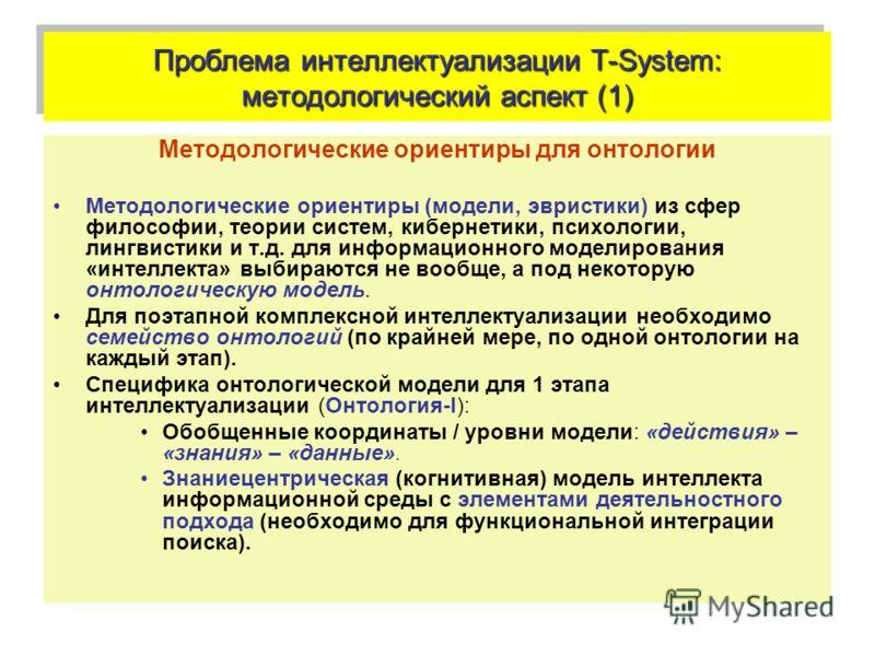 Проблема интеллектуализации T-System: методологический аспект (1) Методологические ориентиры для онтологии Методологические ориентиры (модели, эвристики) из сфер философии, теории систем, кибернетики, психологии, лингвистики и т.д. для информационног