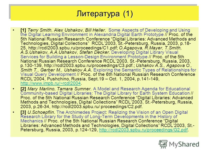 Литература (1) [1] Terry Smith, Alex Ushakov, Bill Heller. Some Aspects of Developing and Using the Digital Learning Environment in Alexandria Digital Earth Prototype // Proc. of the 5th National Russian Research Conference Digital Libraries: Advance