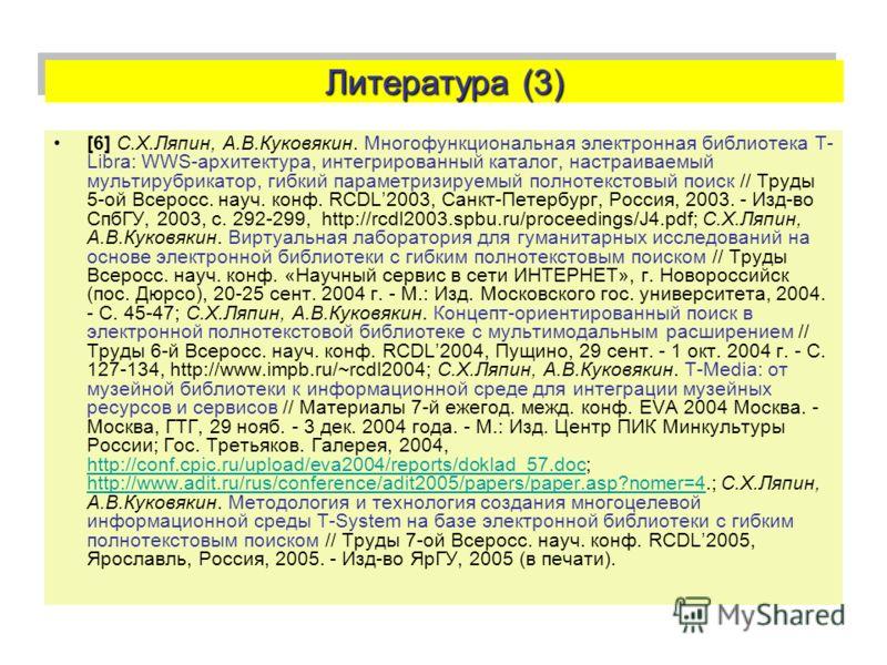 Литература (3) [6] С.Х.Ляпин, А.В.Куковякин. Многофункциональная электронная библиотека T- Libra: WWS-архитектура, интегрированный каталог, настраиваемый мультирубрикатор, гибкий параметризируемый полнотекстовый поиск // Труды 5-ой Всеросс. науч. кон