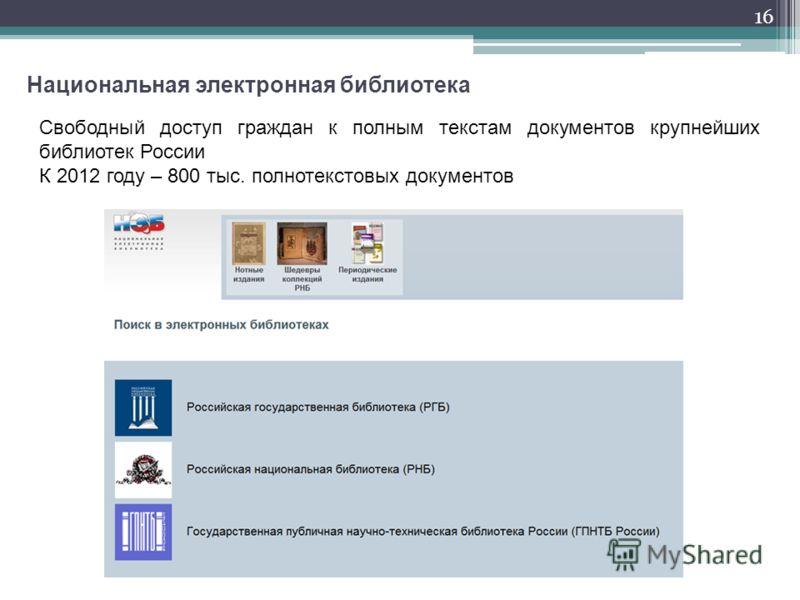 16 Национальная электронная библиотека Свободный доступ граждан к полным текстам документов крупнейших библиотек России К 2012 году – 800 тыс. полнотекстовых документов