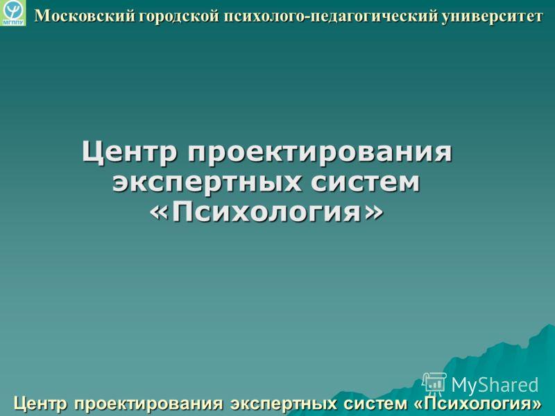 Центр проектирования экспертных систем «Психология» Московский городской психолого-педагогический университет
