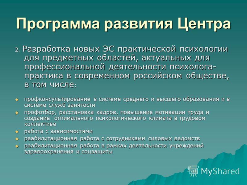 Программа развития Центра 2. Разработка новых ЭС практической психологии для предметных областей, актуальных для профессиональной деятельности психолога- практика в современном российском обществе, в том числе : профконсультирование в системе среднег