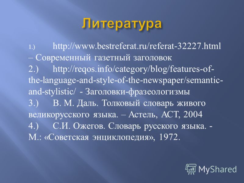 1.) http://www.bestreferat.ru/referat-32227.html – Современный газетный заголовок 2.)http://reqos.info/category/blog/features-of- the-language-and-style-of-the-newspaper/semantic- and-stylistic/ - Заголовки - фразеологизмы 3.) В. М. Даль. Толковый сл