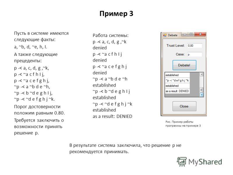 Пример 3 Пусть в системе имеются следующие факты: a, ~b, d, ~e, h, I. А также следующие прецеденты: p -< a, c, d, g,~k, p -< ~a c f h I j, p -< ~a c e f g h j, ~p -< a ~b d e ~h, ~p -< b ~d e g h I j, ~p -< ~d e f g h j ~k. Порог достоверности положи