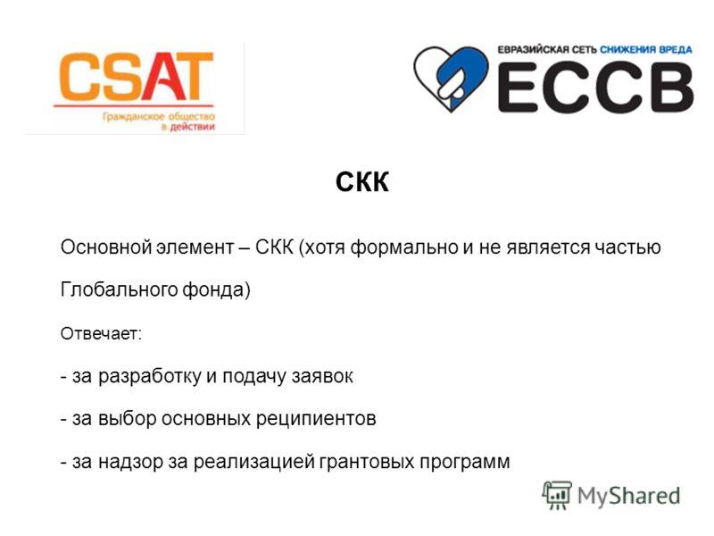 СКК Основной элемент – СКК (хотя формально и не является частью Глобального фонда) Отвечает: - за разработку и подачу заявок - за выбор основных реципиентов - за надзор за реализацией грантовых программ