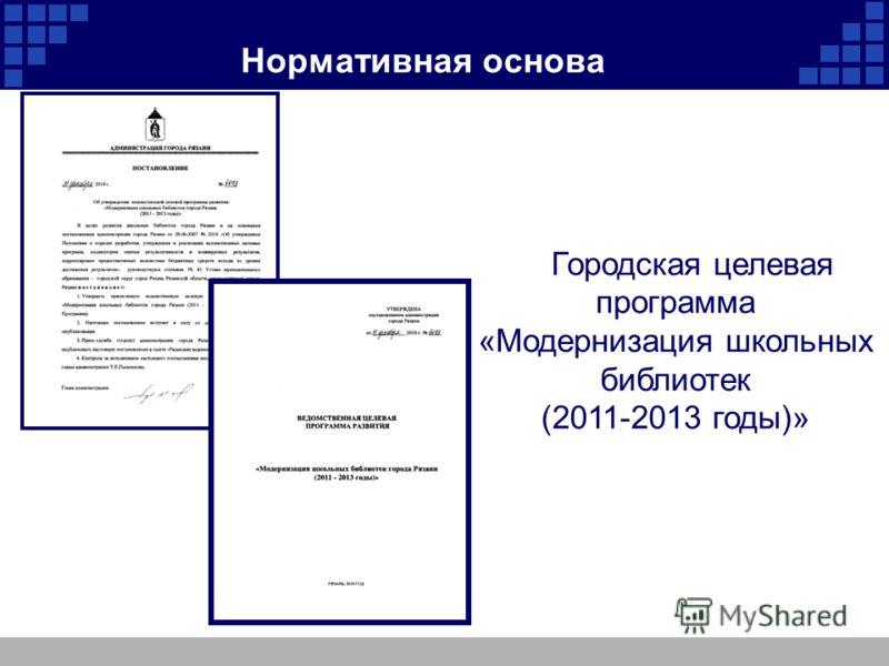 Нормативная основа Городская целевая программа «Модернизация школьных библиотек (2011-2013 годы)»