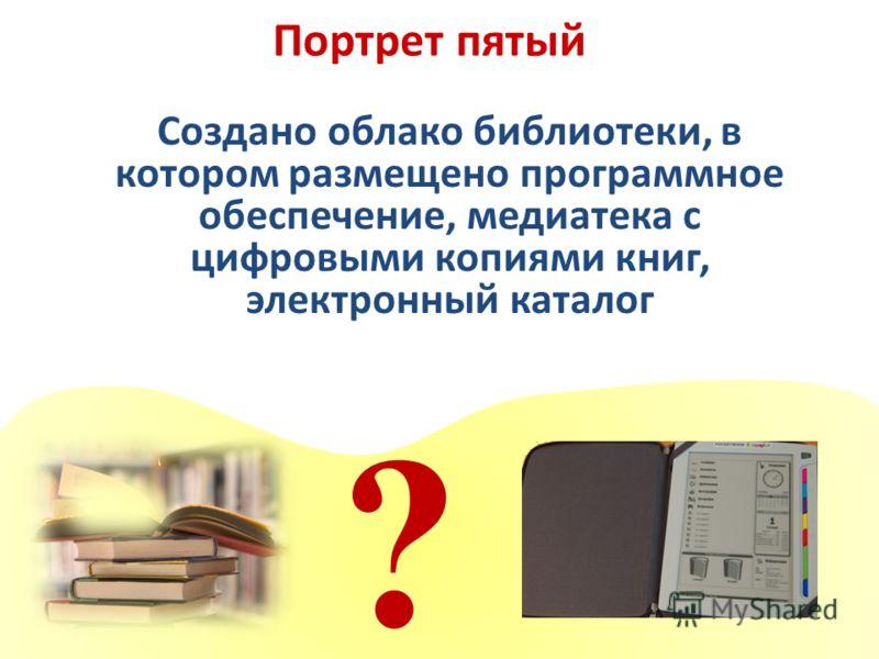 Портрет пятый ? Создано облако библиотеки, в котором размещено программное обеспечение, медиатека с цифровыми копиями книг, электронный каталог