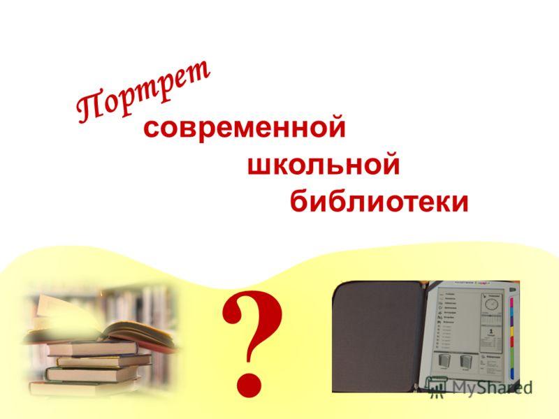 ? современной школьной библиотеки Портрет