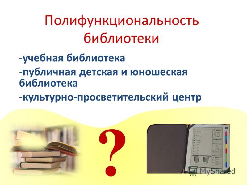 Полифункциональность библиотеки -учебная библиотека -публичная детская и юношеская библиотека -культурно-просветительский центр ?