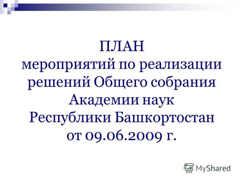 ПЛАН мероприятий по реализации решений Общего собрания Академии наук Республики Башкортостан от 09.06.2009 г.