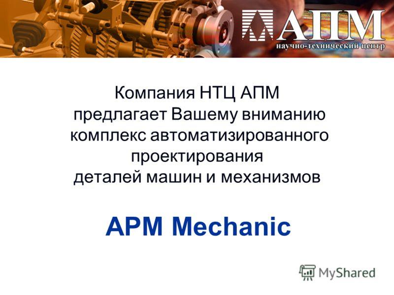 Компания НТЦ АПМ предлагает Вашему вниманию комплекс автоматизированного проектирования деталей машин и механизмов APM Mechanic