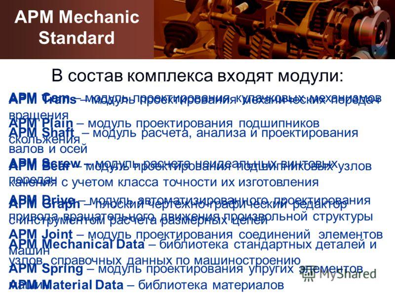 APM Mechanical Data – библиотека стандартных деталей и узлов, справочных данных по машиностроению В состав комплекса входят модули: APM Trans – модуль проектирования механических передач вращения APM Bear – модуль проектирования подшипниковых узлов к