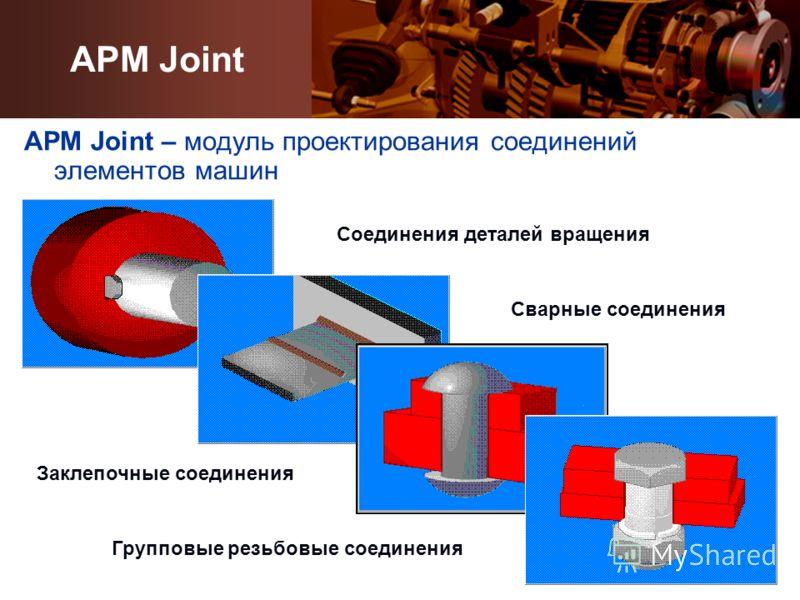 APM Joint – модуль проектирования соединений элементов машин Групповые резьбовые соединения Сварные соединения Заклепочные соединения Соединения деталей вращения APM Joint