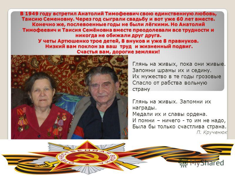 В 1949 году встретил Анатолий Тимофеевич свою единственную любовь, Таисию Семеновну. Через год сыграли свадьбу и вот уже 60 лет вместе. Конечно же, послевоенные годы не были лёгкими. Но Анатолий Тимофеевич и Таисия Семёновна вместе преодолевали все т