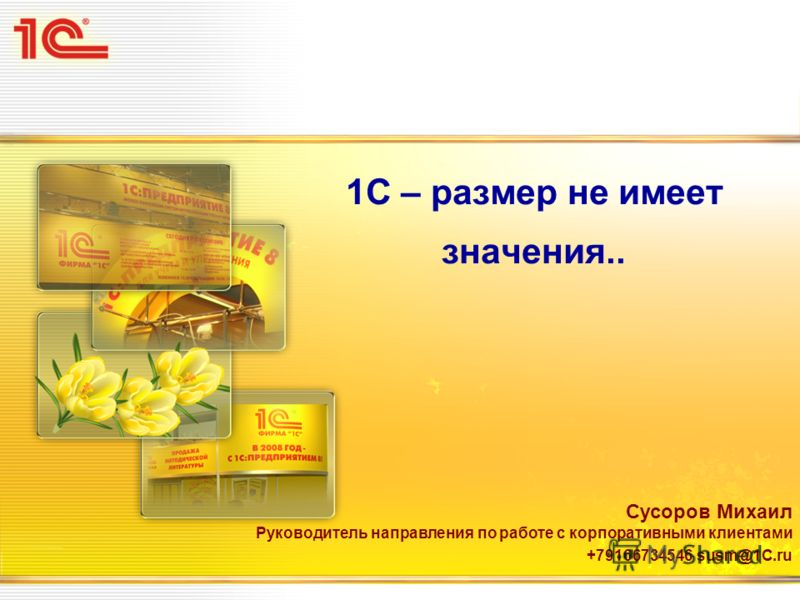 1C – размер не имеет значения.. Сусоров Михаил Руководитель направления по работе с корпоративными клиентами +79166734546 susm@1C.ru