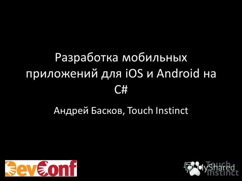 Разработка мобильных приложений для iOS и Android на C# Андрей Басков, Touch Instinct