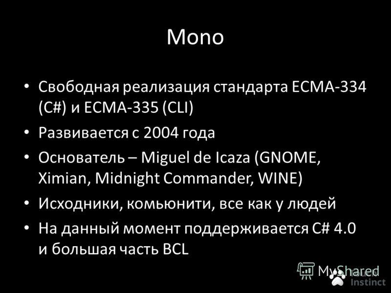 Mono Свободная реализация стандарта ECMA-334 (C#) и ECMA-335 (CLI) Развивается с 2004 года Основатель – Miguel de Icaza (GNOME, Ximian, Midnight Commander, WINE) Исходники, комьюнити, все как у людей На данный момент поддерживается C# 4.0 и большая ч